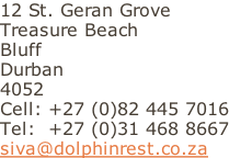 12 St. Geran Grove Treasure Beach Bluff Durban 4052 Cell: +27 (0)82 445 7016 Tel:  +27 (0)31 468 8667 siva@dolphinrest.co.za